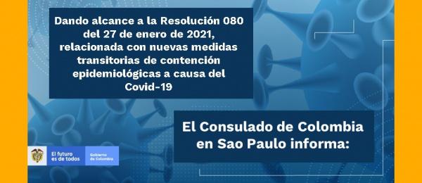 Dando alcance a la Resolución 080 del 27 de enero de 2021, relacionada con nuevas medidas transitorias de contención epidemiológicas a causa del Covid-19, el Consulado de Colombia en Sao Paulo informa