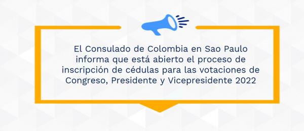 El Consulado de Colombia en Sao Paulo informa que está abierto el proceso de inscripción de cédulas para las votaciones de Congreso, Presidente y Vicepresidente 2022
